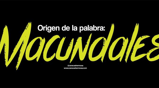 """CONOCE EL CURIOSO ORIGEN DE LA PALABRA """"MACUNDALES"""""""